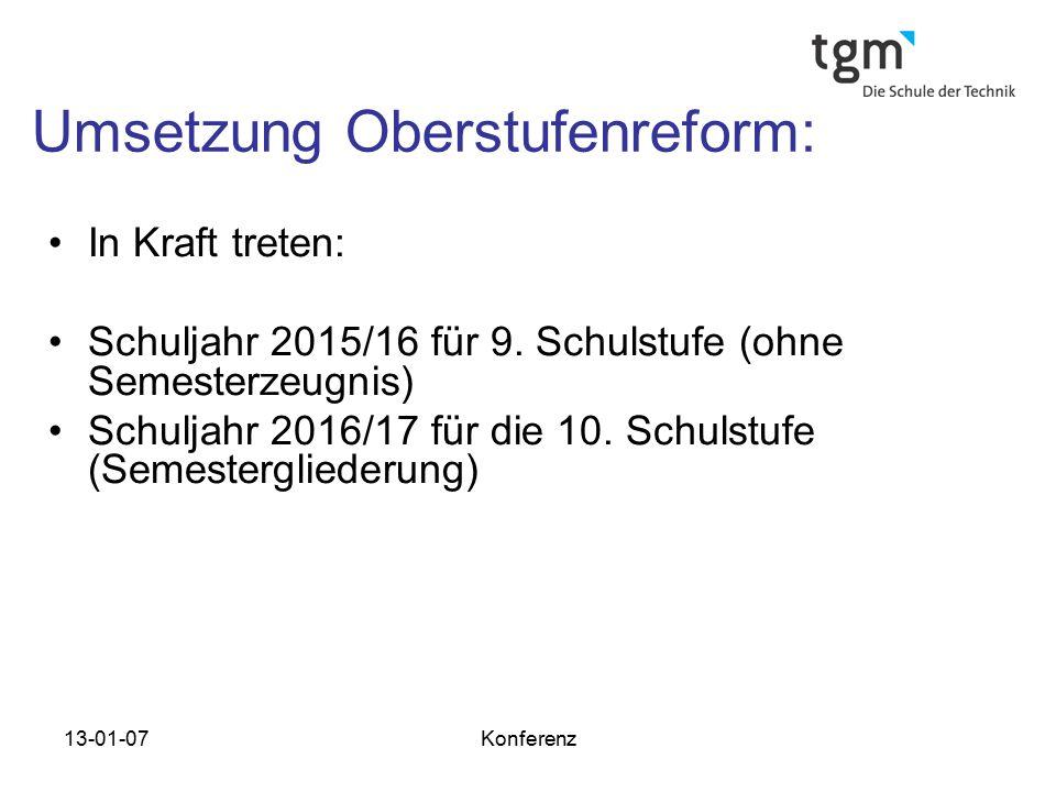 13-01-07Konferenz Umsetzung Oberstufenreform: In Kraft treten: Schuljahr 2015/16 für 9. Schulstufe (ohne Semesterzeugnis) Schuljahr 2016/17 für die 10