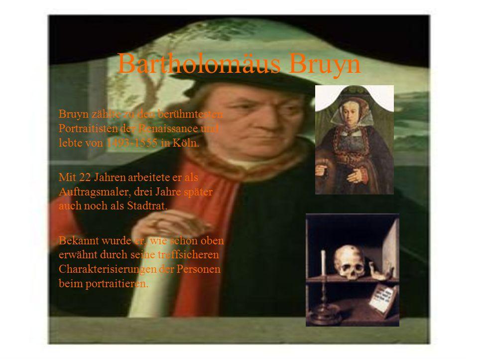 Bartholomäus Bruyn Bruyn zählte zu den berühmtesten Portraitisten der Renaissance und lebte von 1493-1555 in Köln. Mit 22 Jahren arbeitete er als Auft
