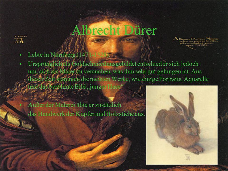 Albrecht Dürer Lebte in Nürnberg (1471-1528). Ursprünglich als Goldschmied ausgebildet entschied er sich jedoch um, sich als Maler zu versuchen, was i
