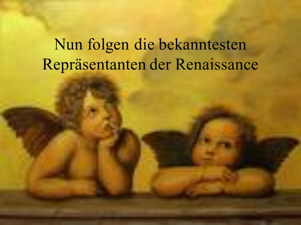 Nun folgen die bekanntesten Repräsentanten der Renaissance