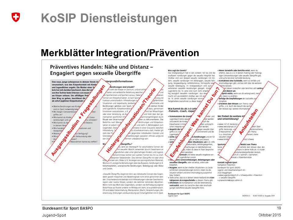 19 Oktober 2015 Bundesamt für Sport BASPO Jugend+Sport KoSIP Dienstleistungen Merkblätter Integration/Prävention Ausgangssituation + Fragestellungen H