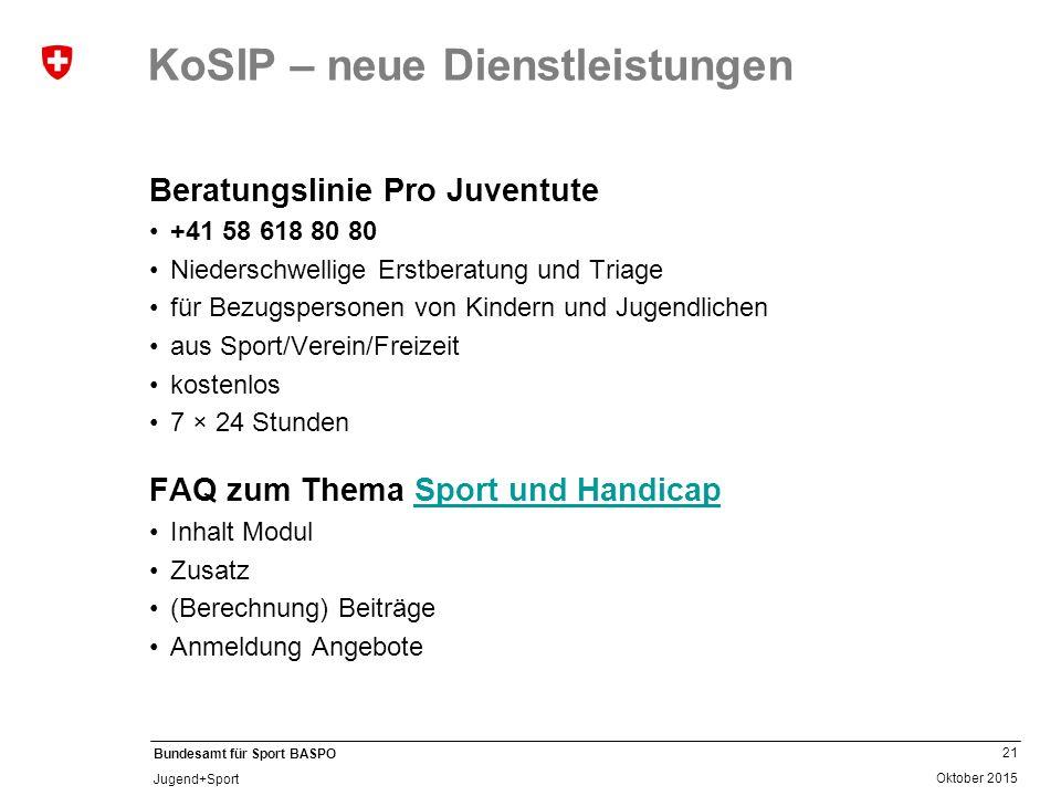 21 Oktober 2015 Bundesamt für Sport BASPO Jugend+Sport KoSIP – neue Dienstleistungen Beratungslinie Pro Juventute +41 58 618 80 80 Niederschwellige Er