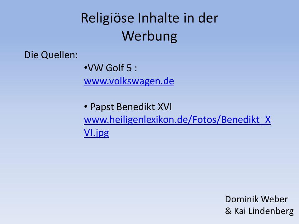 Religiöse Inhalte in der Werbung Die Quellen: VW Golf 5 : www.volkswagen.de Papst Benedikt XVI www.heiligenlexikon.de/Fotos/Benedikt_X VI.jpg www.heil