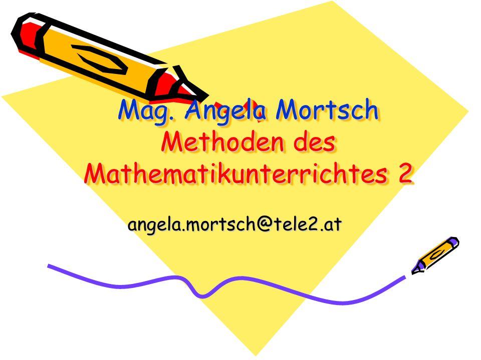 Mag. Angela Mortsch Methoden des Mathematikunterrichtes 2 angela.mortsch@tele2.at