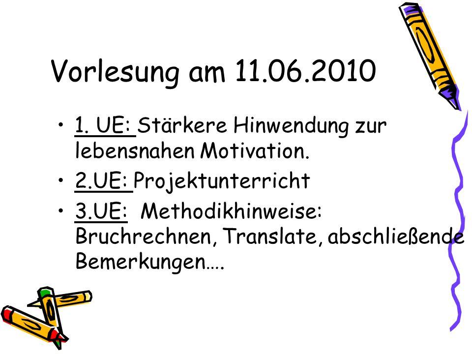Vorlesung am 11.06.2010 1. UE: Stärkere Hinwendung zur lebensnahen Motivation. 2.UE: Projektunterricht 3.UE: Methodikhinweise: Bruchrechnen, Translate