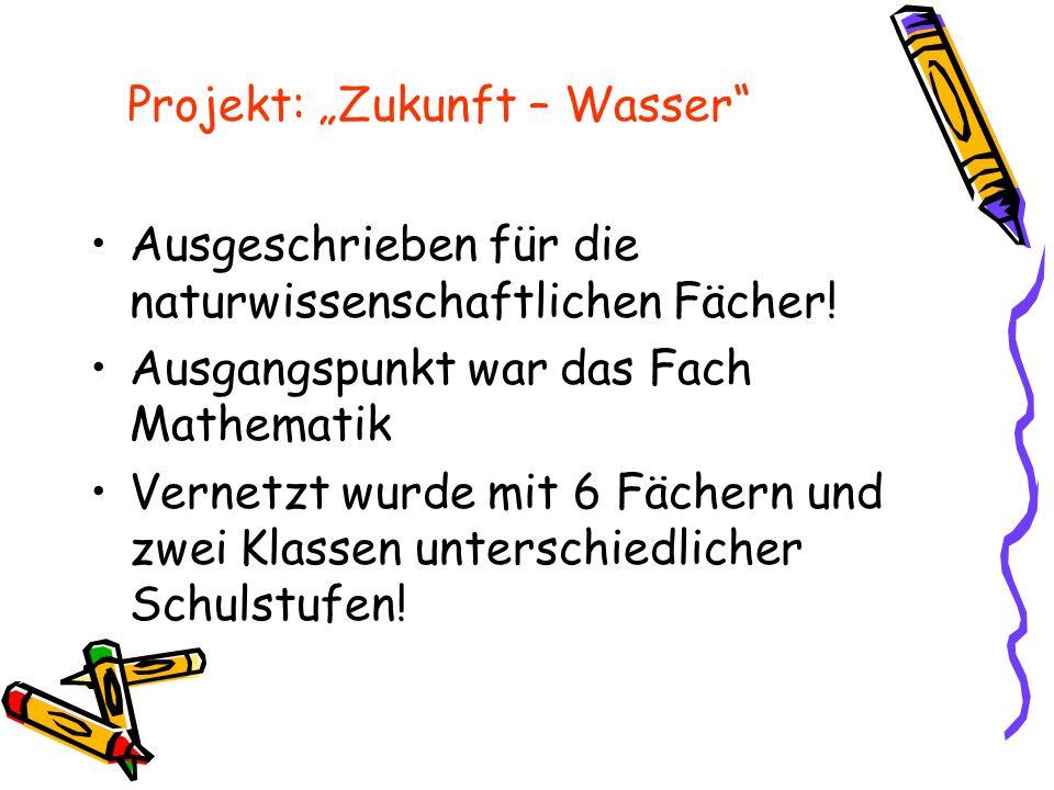 """Projekt: """"Zukunft – Wasser"""" Ausgeschrieben für die naturwissenschaftlichen Fächer! Ausgangspunkt war das Fach Mathematik Vernetzt wurde mit 6 Fächern"""