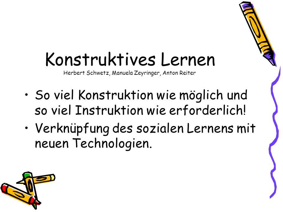 Konstruktives Lernen Herbert Schwetz, Manuela Zeyringer, Anton Reiter So viel Konstruktion wie möglich und so viel Instruktion wie erforderlich! Verkn