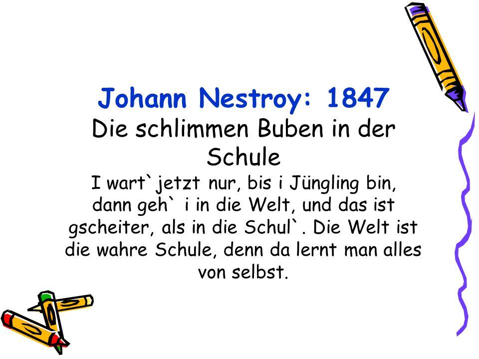 Johann Nestroy: 1847 Die schlimmen Buben in der Schule I wart`jetzt nur, bis i Jüngling bin, dann geh` i in die Welt, und das ist gscheiter, als in die Schul`.