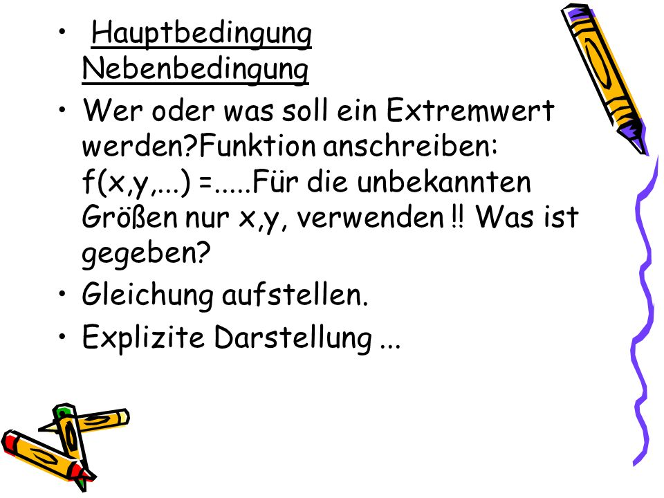 Hauptbedingung Nebenbedingung Wer oder was soll ein Extremwert werden?Funktion anschreiben: f(x,y,...) =.....Für die unbekannten Größen nur x,y, verwe