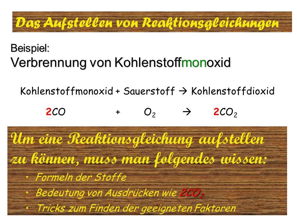 Das Aufstellen von Reaktionsgleichungen Beispiel: Verbrennung von Kohlenstoffmonoxid 1.Schritt: Aufstellen der Wortgleichung 2. Schritt: Stoffnamen du