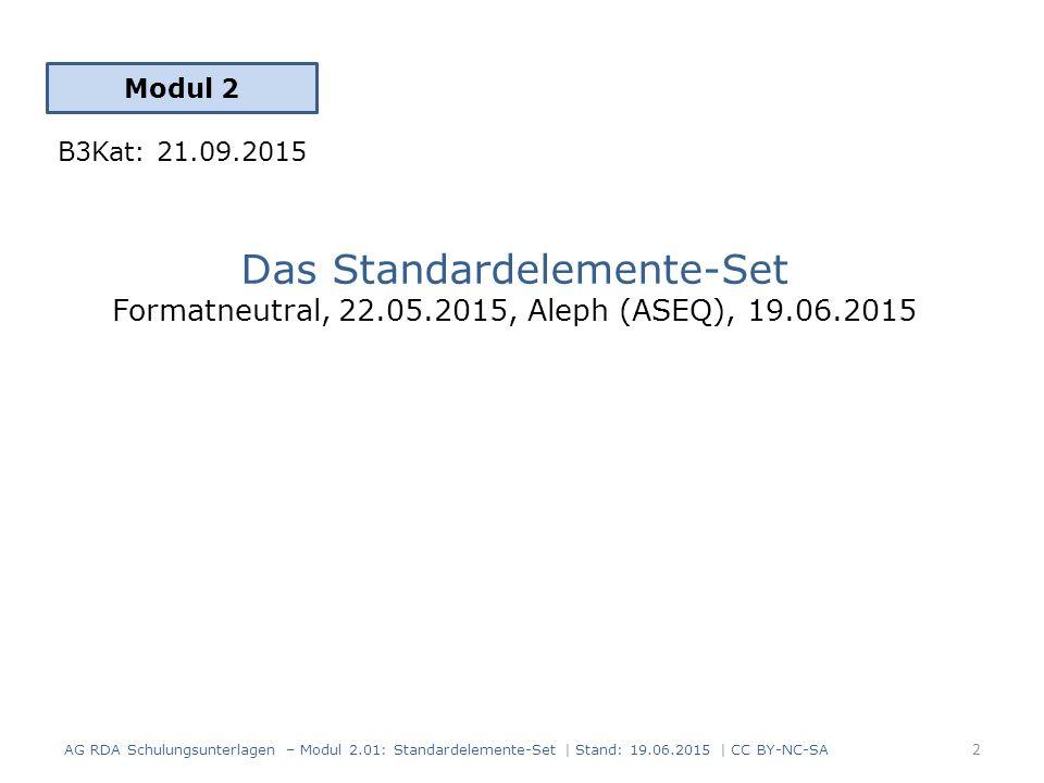 Das Standardelemente-Set Formatneutral, 22.05.2015, Aleph (ASEQ), 19.06.2015 Modul 2 2 AG RDA Schulungsunterlagen – Modul 2.01: Standardelemente-Set | Stand: 19.06.2015 | CC BY-NC-SA B3Kat: 21.09.2015
