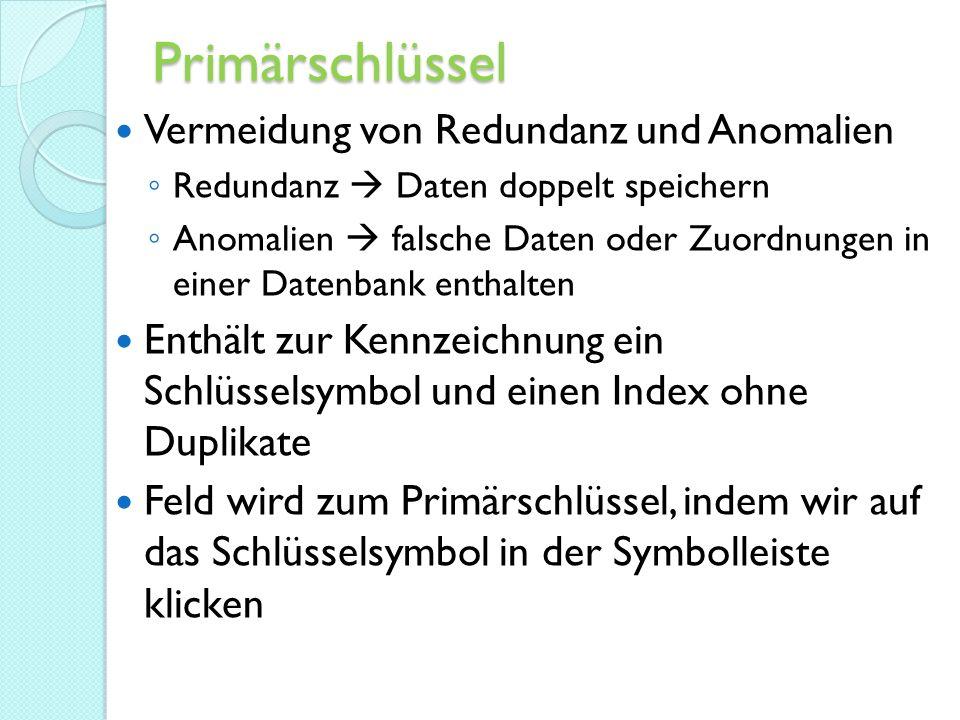 Primärschlüssel Vermeidung von Redundanz und Anomalien ◦ Redundanz  Daten doppelt speichern ◦ Anomalien  falsche Daten oder Zuordnungen in einer Datenbank enthalten Enthält zur Kennzeichnung ein Schlüsselsymbol und einen Index ohne Duplikate Feld wird zum Primärschlüssel, indem wir auf das Schlüsselsymbol in der Symbolleiste klicken