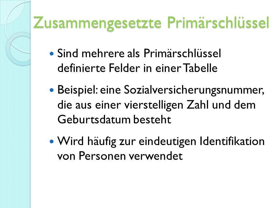 Zusammengesetzte Primärschlüssel Sind mehrere als Primärschlüssel definierte Felder in einer Tabelle Beispiel: eine Sozialversicherungsnummer, die aus einer vierstelligen Zahl und dem Geburtsdatum besteht Wird häufig zur eindeutigen Identifikation von Personen verwendet