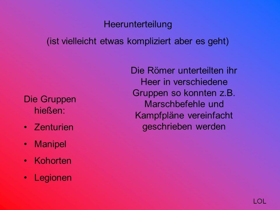 Heerunterteilung (ist vielleicht etwas kompliziert aber es geht) Die Römer unterteilten ihr Heer in verschiedene Gruppen so konnten z.B.
