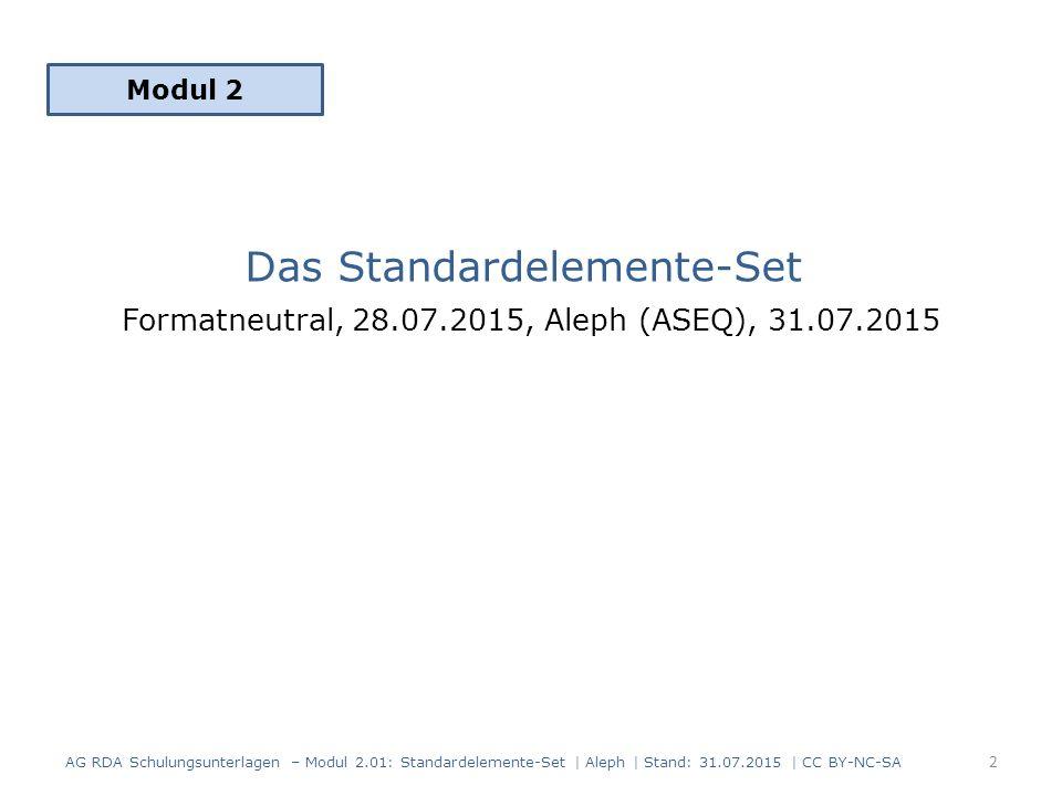 Das Standardelemente-Set Formatneutral, 28.07.2015, Aleph (ASEQ), 31.07.2015 Modul 2 2 AG RDA Schulungsunterlagen – Modul 2.01: Standardelemente-Set | Aleph | Stand: 31.07.2015 | CC BY-NC-SA