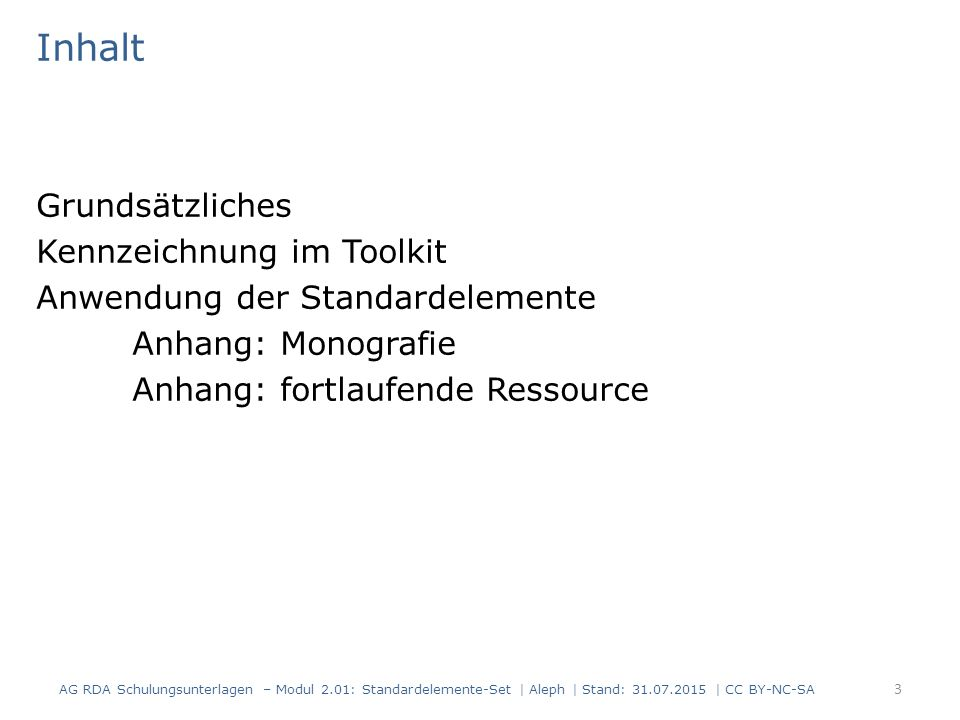 Inhalt Grundsätzliches Kennzeichnung im Toolkit Anwendung der Standardelemente Anhang: Monografie Anhang: fortlaufende Ressource 3 AG RDA Schulungsunterlagen – Modul 2.01: Standardelemente-Set | Aleph | Stand: 31.07.2015 | CC BY-NC-SA