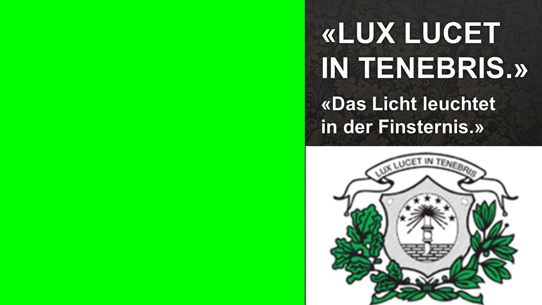 «LUX LUCET IN TENEBRIS.» «Das Licht leuchtet in der Finsternis.»