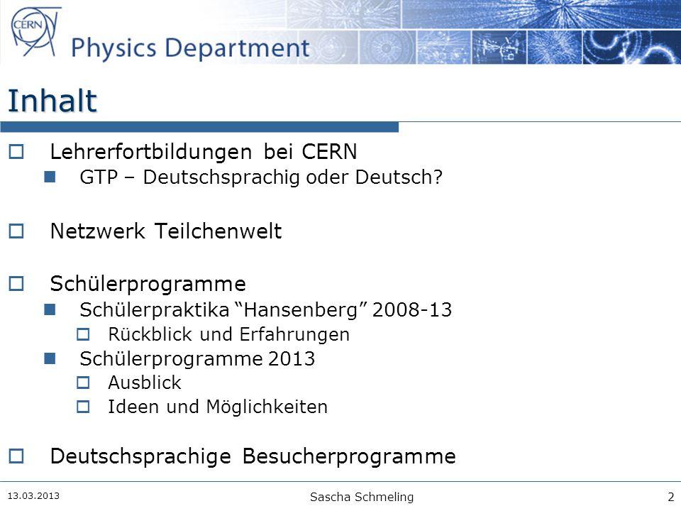 13.03.2013 Sascha Schmeling3 Lehrerfortbildungsprogramme am CERN  HST  High-School-Teachers' Programme internationales Programm seit 1998 (3 Wochen im Sommer)  NTP  National Teachers' Programmes nationale Programme in Landessprache seit 2007 (1 Woche)  Einige Spin-Offs organisiert von bzw.