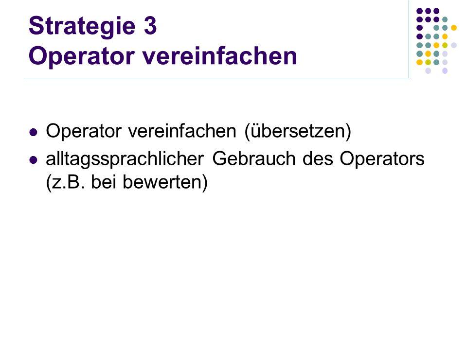 Strategie 3 Operator vereinfachen Operator vereinfachen (übersetzen) alltagssprachlicher Gebrauch des Operators (z.B. bei bewerten)