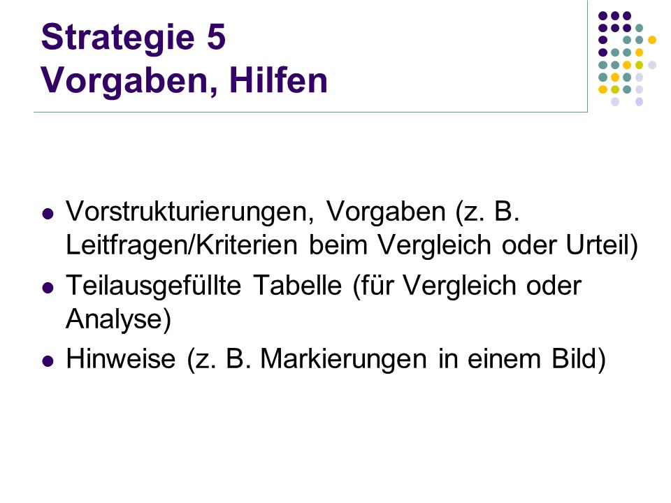 Strategie 5 Vorgaben, Hilfen Vorstrukturierungen, Vorgaben (z. B. Leitfragen/Kriterien beim Vergleich oder Urteil) Teilausgefüllte Tabelle (für Vergle