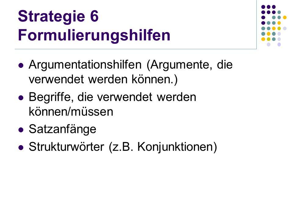 Strategie 6 Formulierungshilfen Argumentationshilfen (Argumente, die verwendet werden können.) Begriffe, die verwendet werden können/müssen Satzanfäng