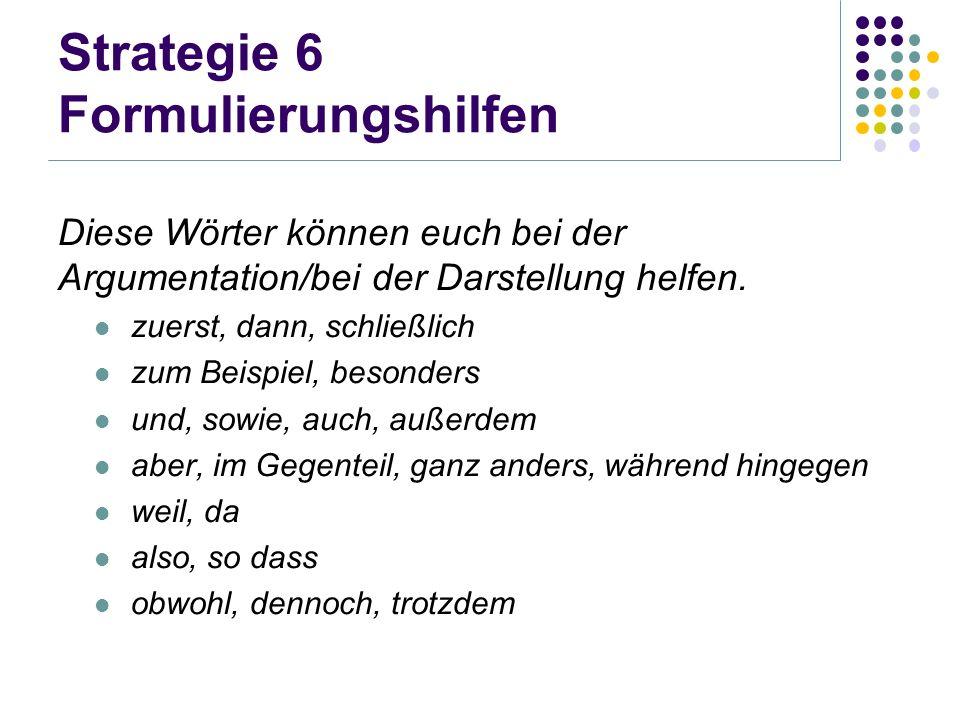 Strategie 6 Formulierungshilfen Diese Wörter können euch bei der Argumentation/bei der Darstellung helfen. zuerst, dann, schließlich zum Beispiel, bes