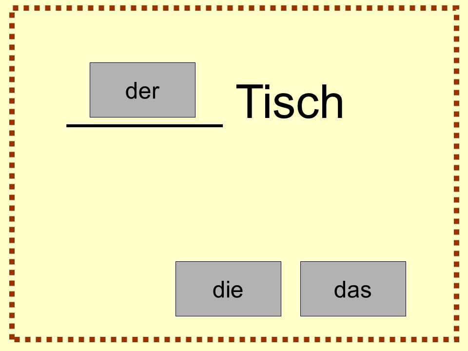 der diedas ______ Tisch