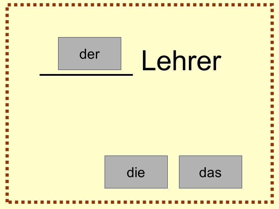 der diedas ______ Lehrer
