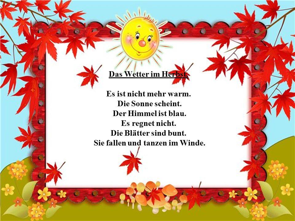 Das Wetter ist nicht. Die Blätter sind bunt:,,. Sie fallen und tanzen im Die Sonne nicht. Der Himmel ist. Es. Der Wind..