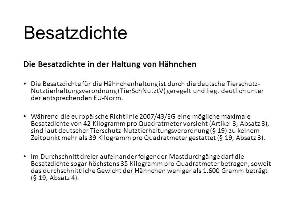 Besatzdichte Die Besatzdichte in der Haltung von Hähnchen Die Besatzdichte für die Hähnchenhaltung ist durch die deutsche Tierschutz- Nutztierhaltungsverordnung (TierSchNutztV) geregelt und liegt deutlich unter der entsprechenden EU-Norm.