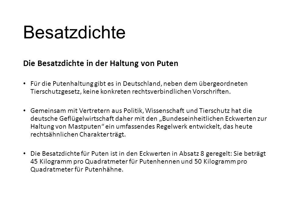 Besatzdichte Die Besatzdichte in der Haltung von Puten Für die Putenhaltung gibt es in Deutschland, neben dem übergeordneten Tierschutzgesetz, keine konkreten rechtsverbindlichen Vorschriften.