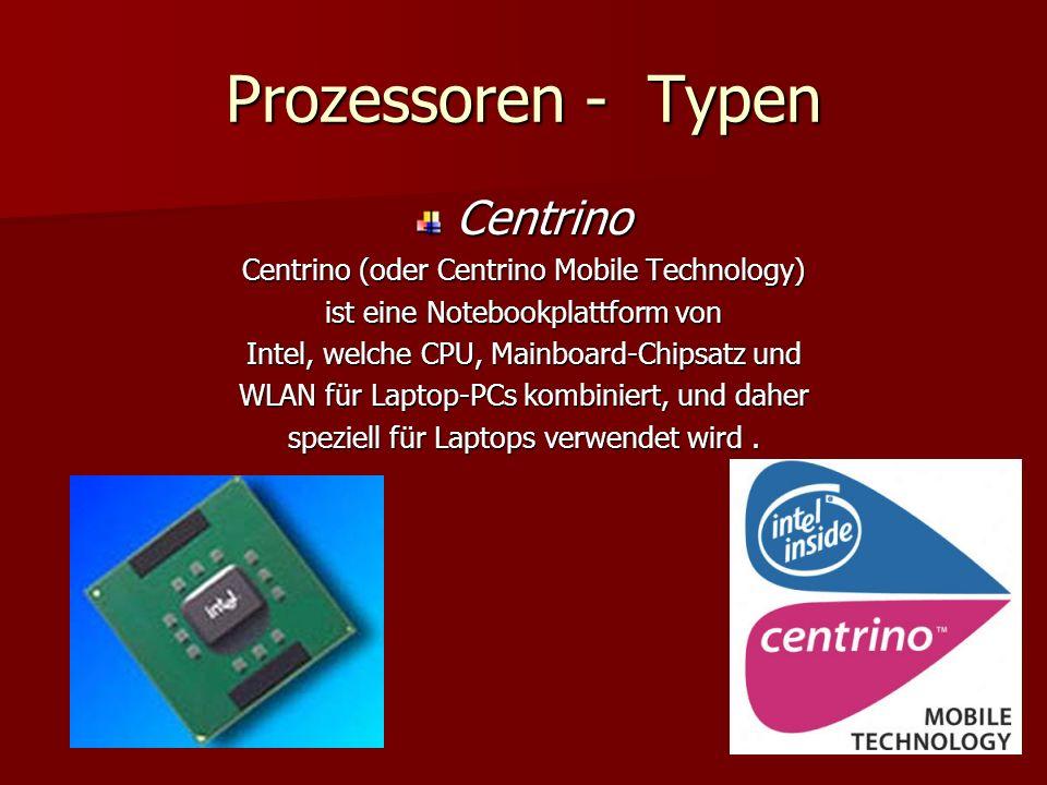 Prozessoren - Typen Centrino Centrino (oder Centrino Mobile Technology) ist eine Notebookplattform von Intel, welche CPU, Mainboard-Chipsatz und WLAN für Laptop-PCs kombiniert, und daher speziell für Laptops verwendet wird.
