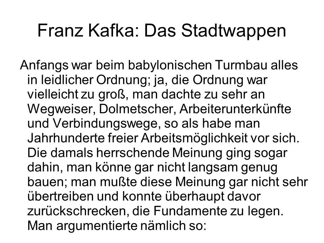 Franz Kafka: Das Stadtwappen Anfangs war beim babylonischen Turmbau alles in leidlicher Ordnung; ja, die Ordnung war vielleicht zu groß, man dachte zu sehr an Wegweiser, Dolmetscher, Arbeiterunterkünfte und Verbindungswege, so als habe man Jahrhunderte freier Arbeitsmöglichkeit vor sich.