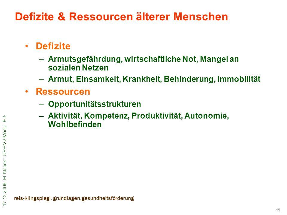 17.12.2009. H. Noack:: UPH V2 Modul E-6 19 reis-klingspiegl: grundlagen.gesundheitsförderung Defizite & Ressourcen älterer Menschen Defizite –Armutsge