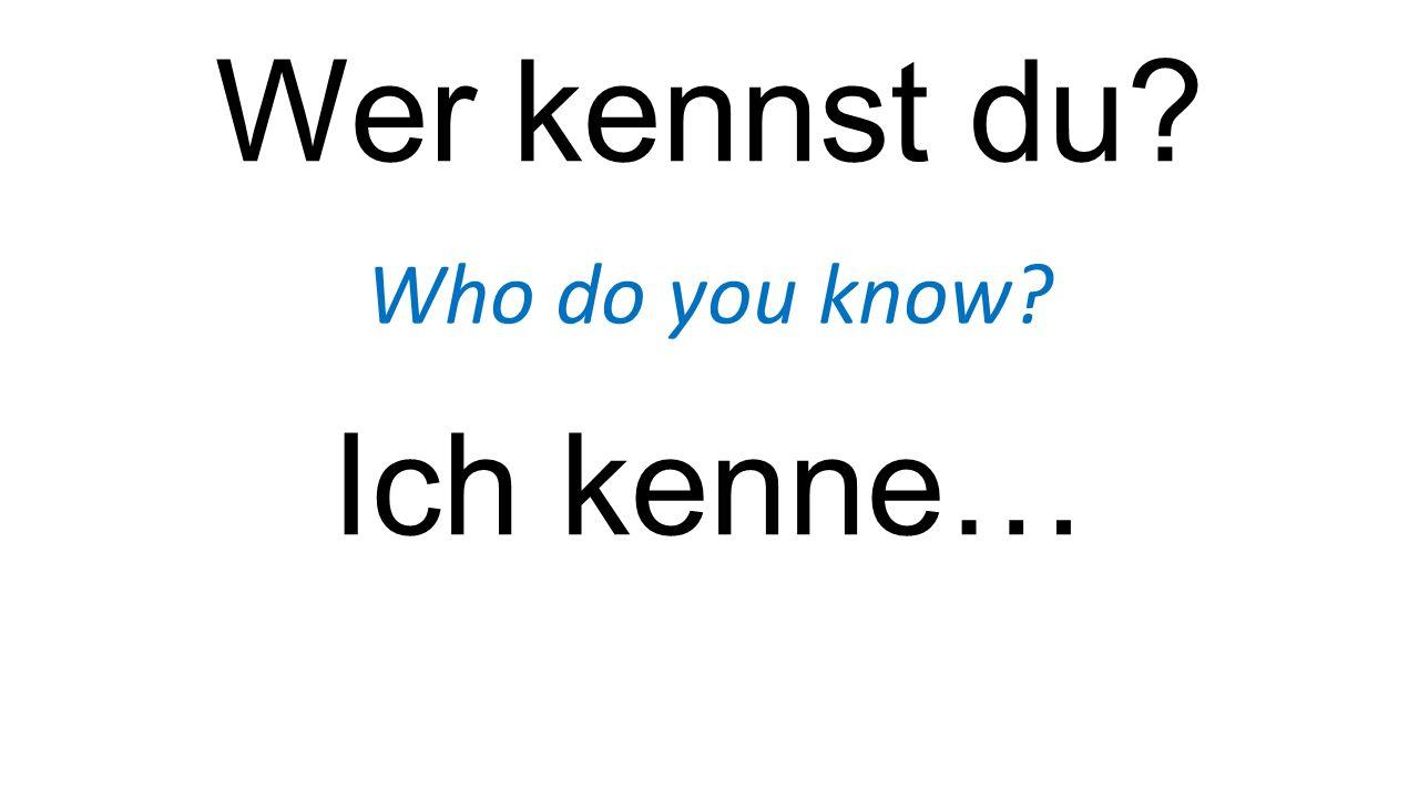 Wer kennst du? Who do you know? Ich kenne…