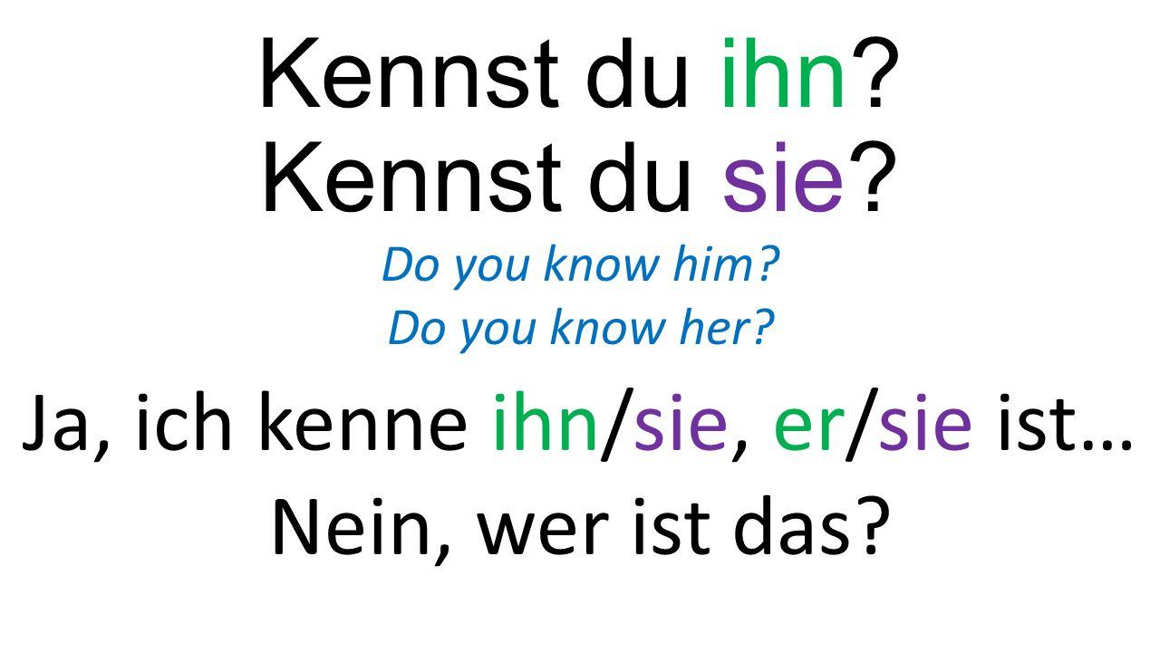 Kennst du ihn? Kennst du sie? Do you know him? Do you know her? Ja, ich kenne ihn/sie, er/sie ist… Nein, wer ist das?