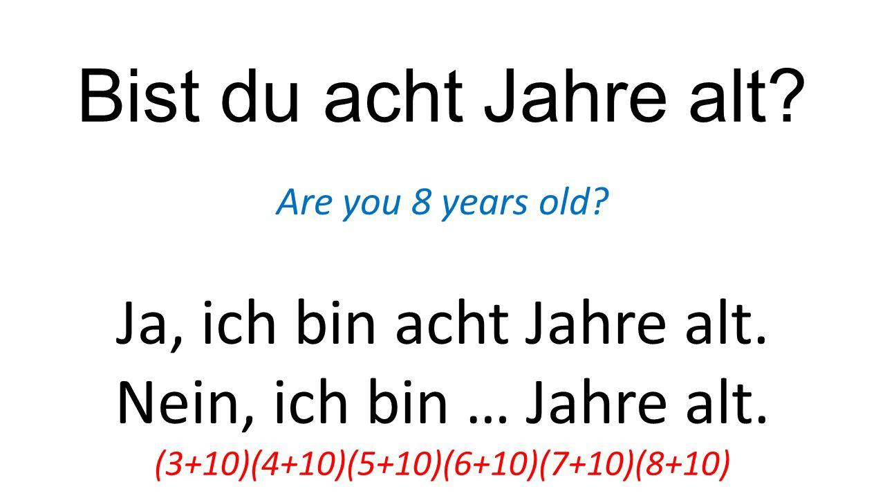 Bist du acht Jahre alt? Are you 8 years old? Ja, ich bin acht Jahre alt. Nein, ich bin … Jahre alt. (3+10)(4+10)(5+10)(6+10)(7+10)(8+10)