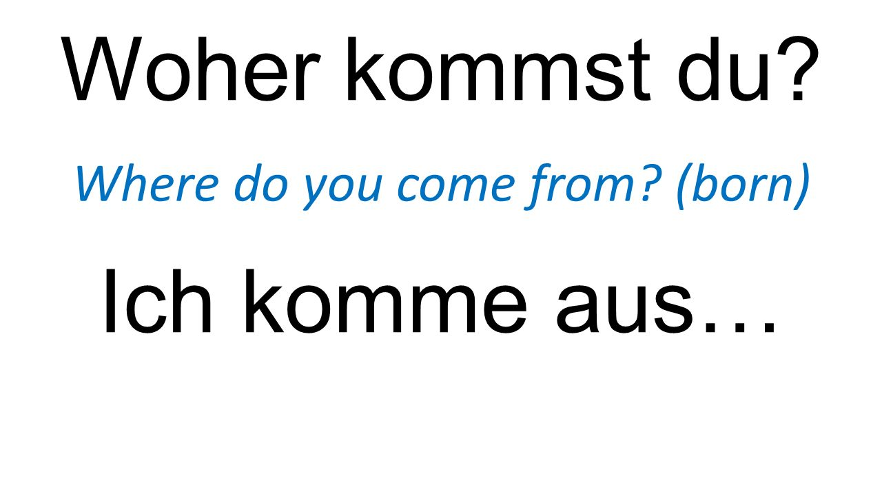 Woher kommst du? Where do you come from? (born) Ich komme aus…