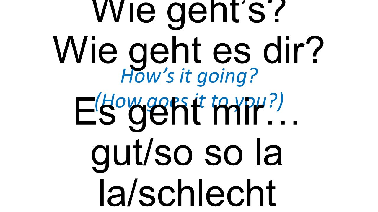 Wie geht's? Wie geht es dir? How's it going? (How goes it to you?) Es geht mir… gut/so so la la/schlecht