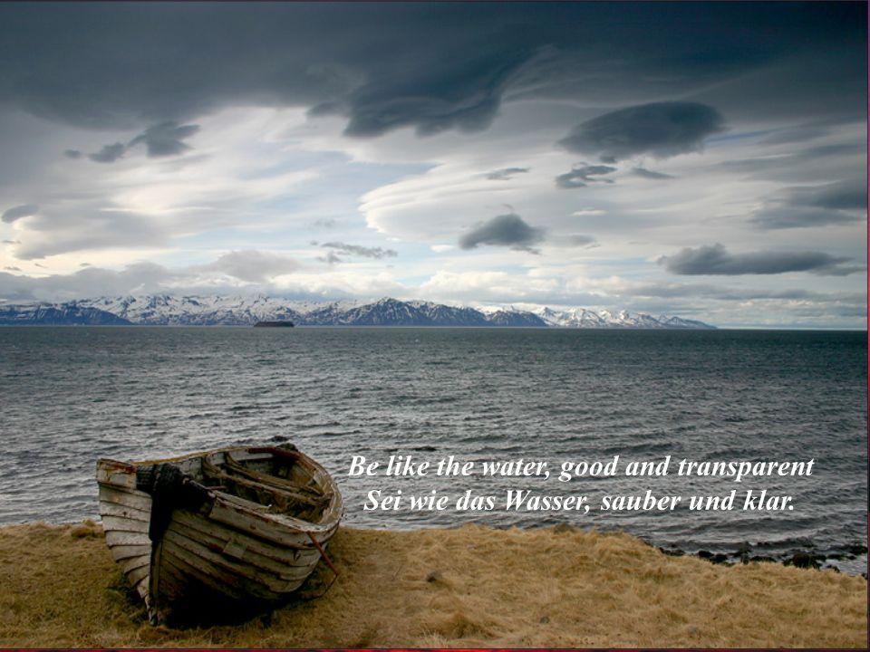 Be like the water, good and transparent Sei wie das Wasser, sauber und klar.