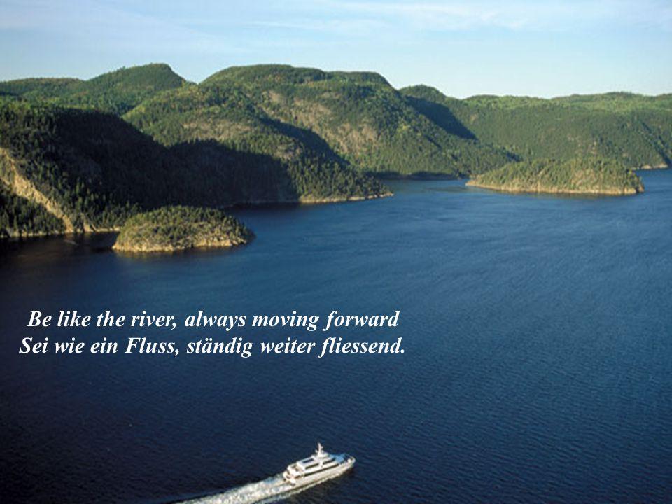Be like the river, always moving forward Sei wie ein Fluss, ständig weiter fliessend.
