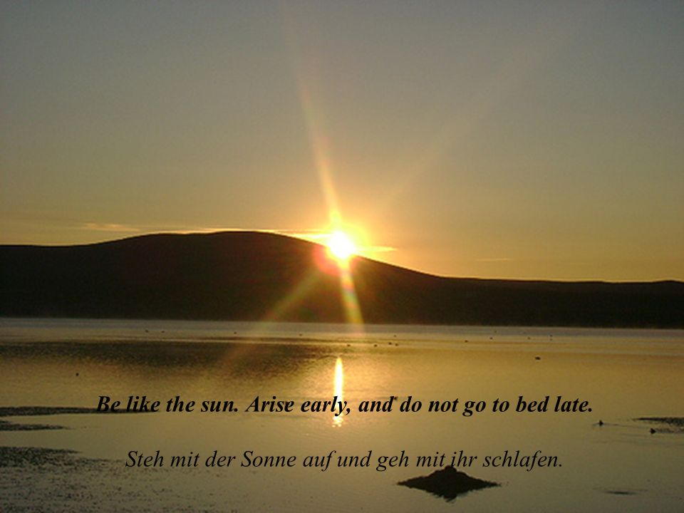Be like the sun.Arise early, and do not go to bed late.