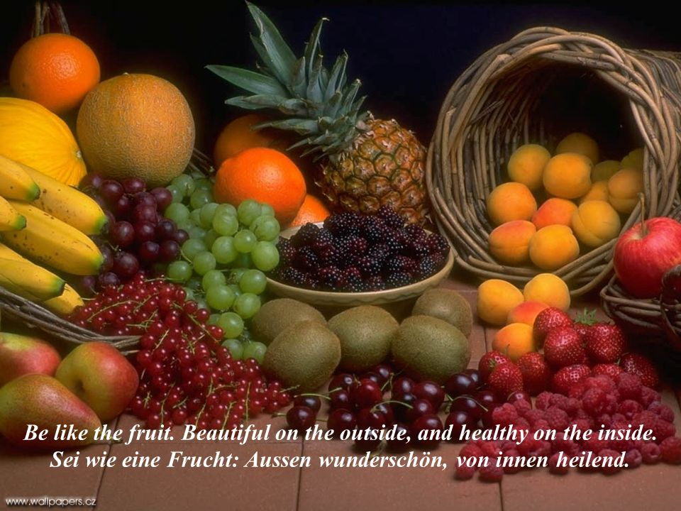 Be like the fruit.Beautiful on the outside, and healthy on the inside.