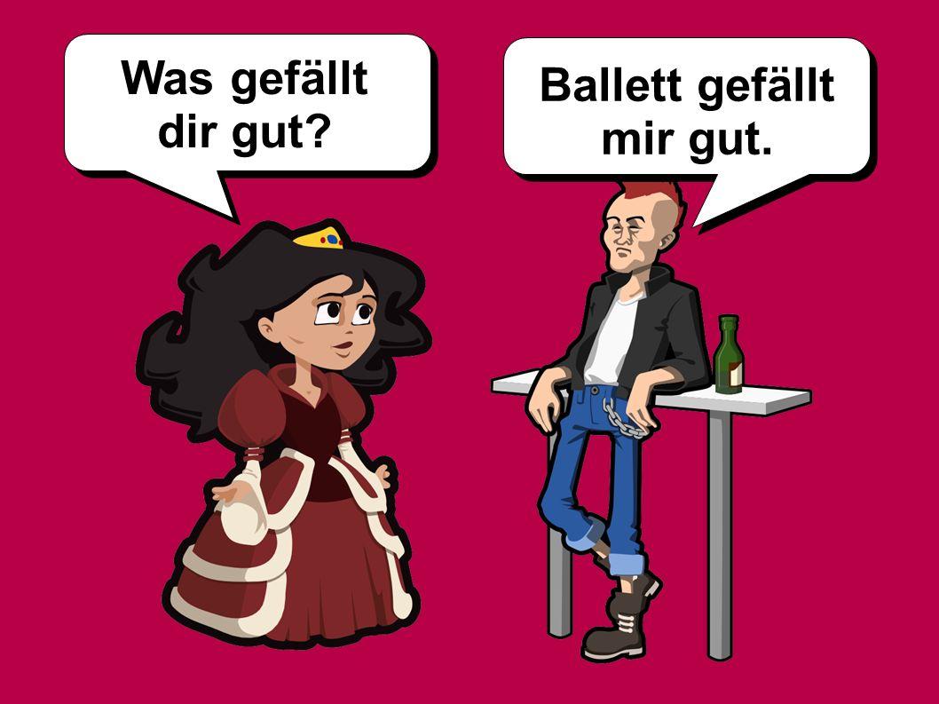 Was gefällt dir gut? Ballett gefällt mir gut.