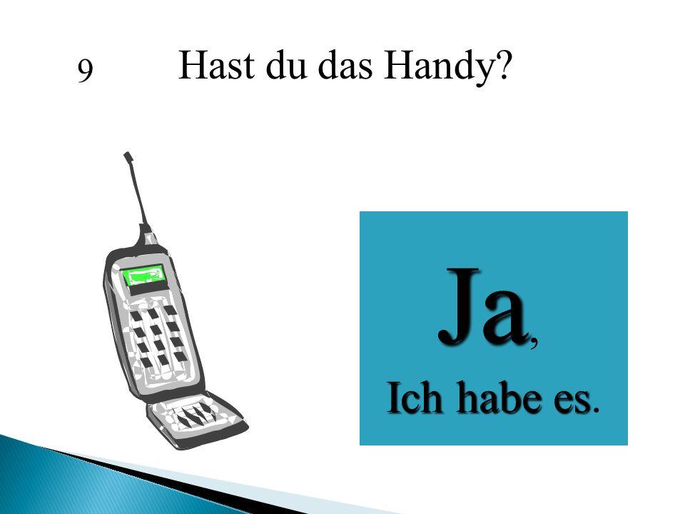 Hast du das Handy? Ja, Ich habe es Ich habe es. 9
