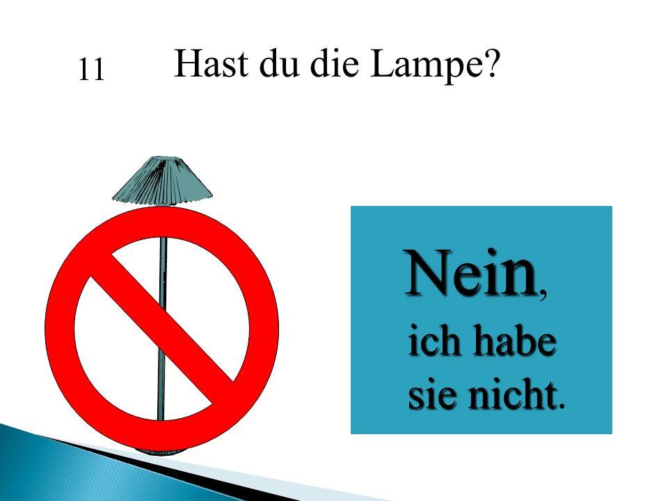 Hast du die Lampe? Nei n Nei n, ich habe ich habe sie nicht sie nicht. 11