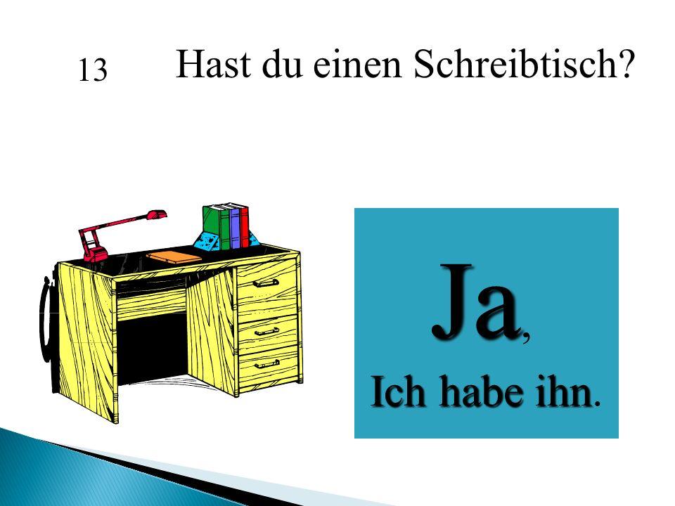 Hast du einen Schreibtisch? Ja, Ich habe ihn Ich habe ihn. 13