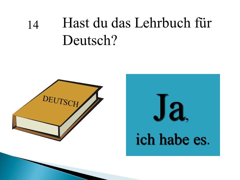 Hast du das Lehrbuch für Deutsch? Ja, ich habe es ich habe es. 14 DEUTSCH