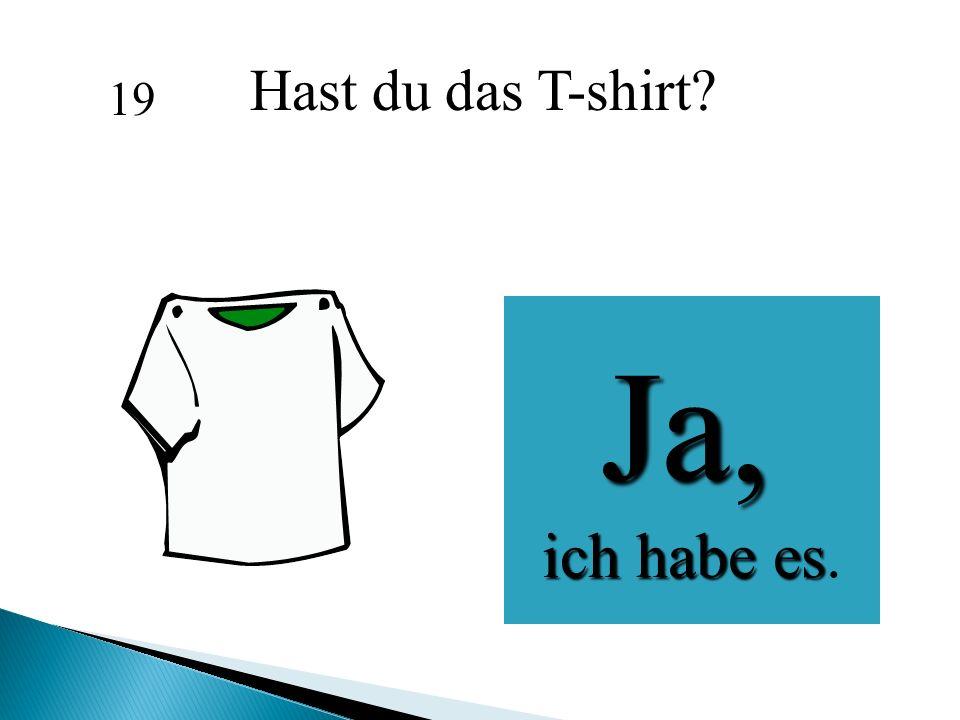 Ja, ich habe es ich habe es. Hast du das T-shirt? 19