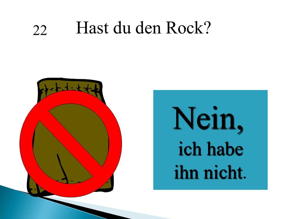 Hast du den Rock? 22 Nein, ich habe ich habe ihn nicht ihn nicht.